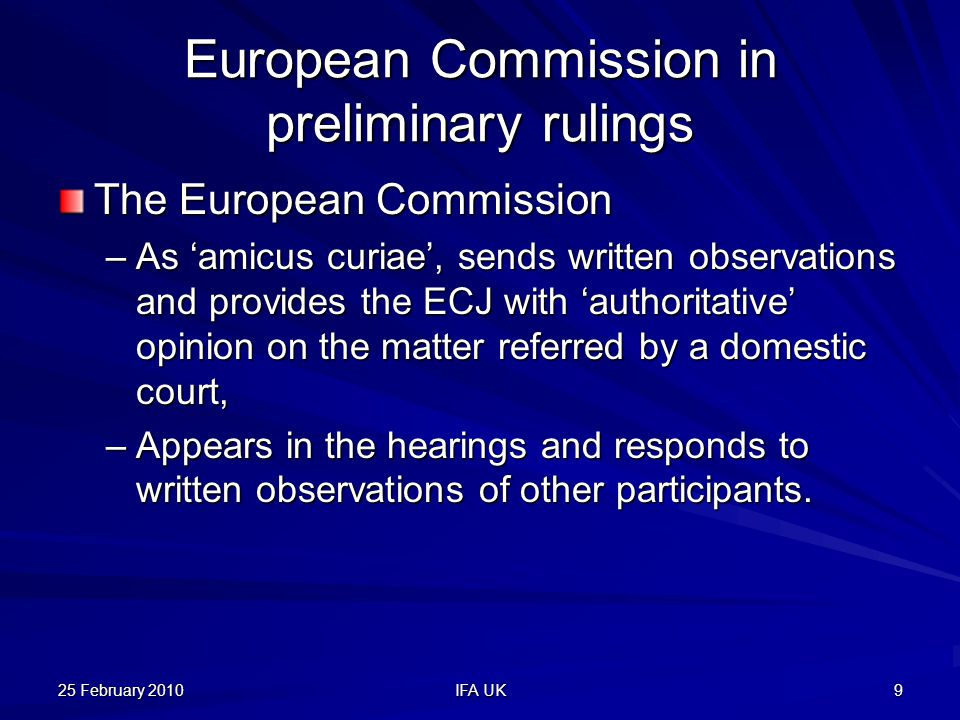 25 February 2010 IFA UK 9 European Commission in preliminary rulings The European Commission –As 'amicus curiae', sends written observations and provides the ECJ with 'authoritative' opinion on the matter referred by a domestic court, –Appears in the hearings and responds to written observations of other participants.