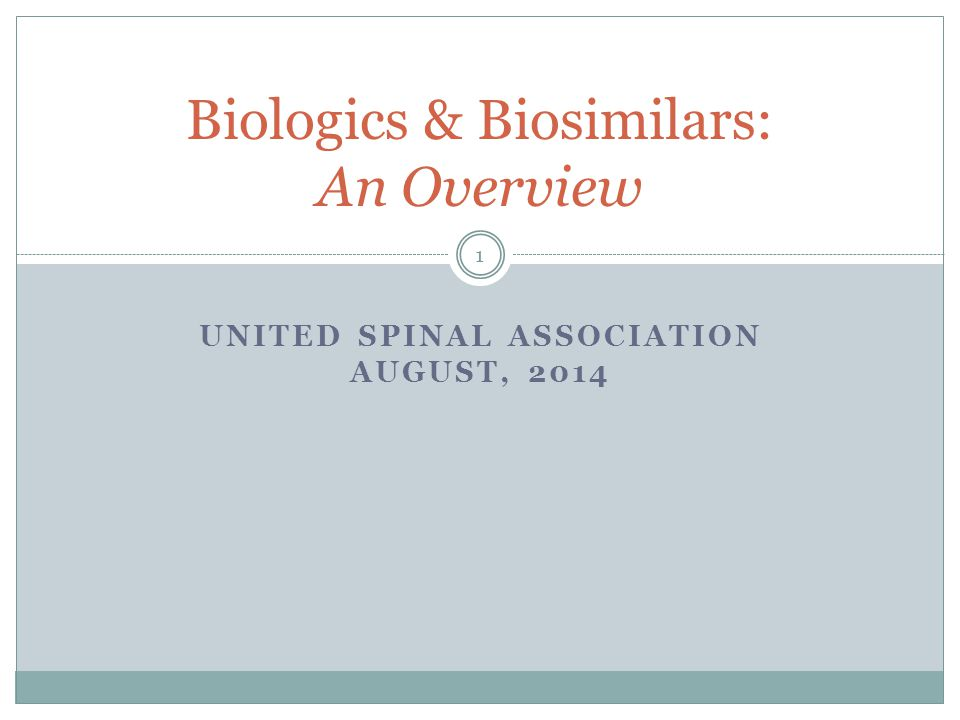 UNITED SPINAL ASSOCIATION AUGUST, 2014 Biologics & Biosimilars: An Overview 1