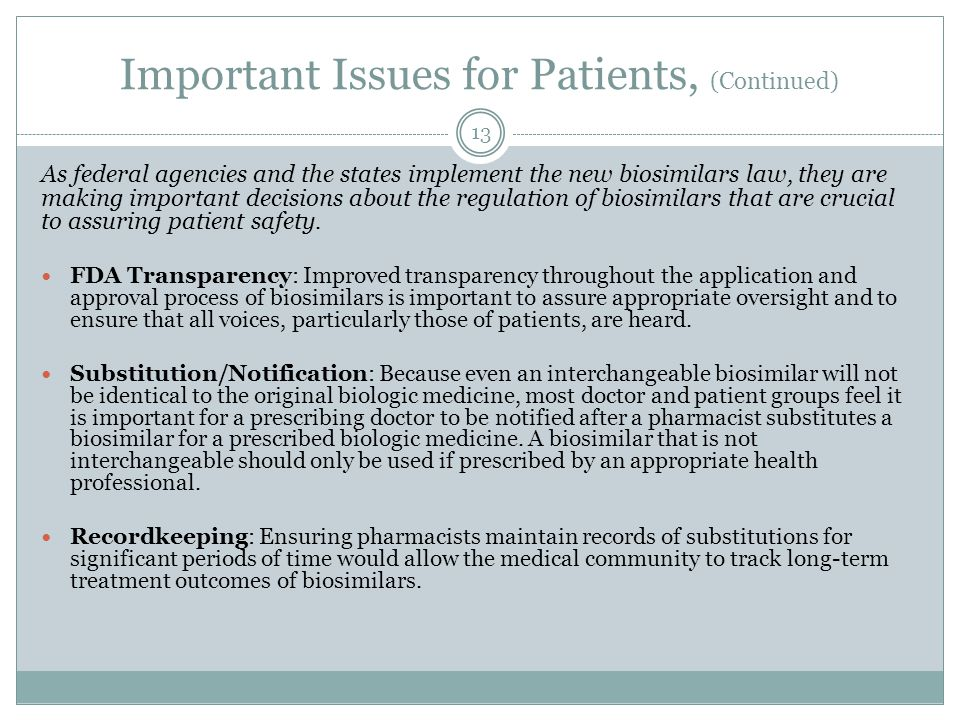 Important Issues for Patients, (Continued) As federal agencies and the states implement the new biosimilars law, they are making important decisions about the regulation of biosimilars that are crucial to assuring patient safety.