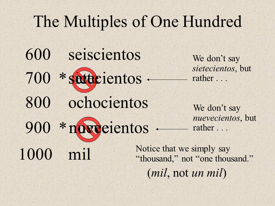 The Multiples of One Hundred seis ocho cientos siete We don't say sietecientos, but rather...