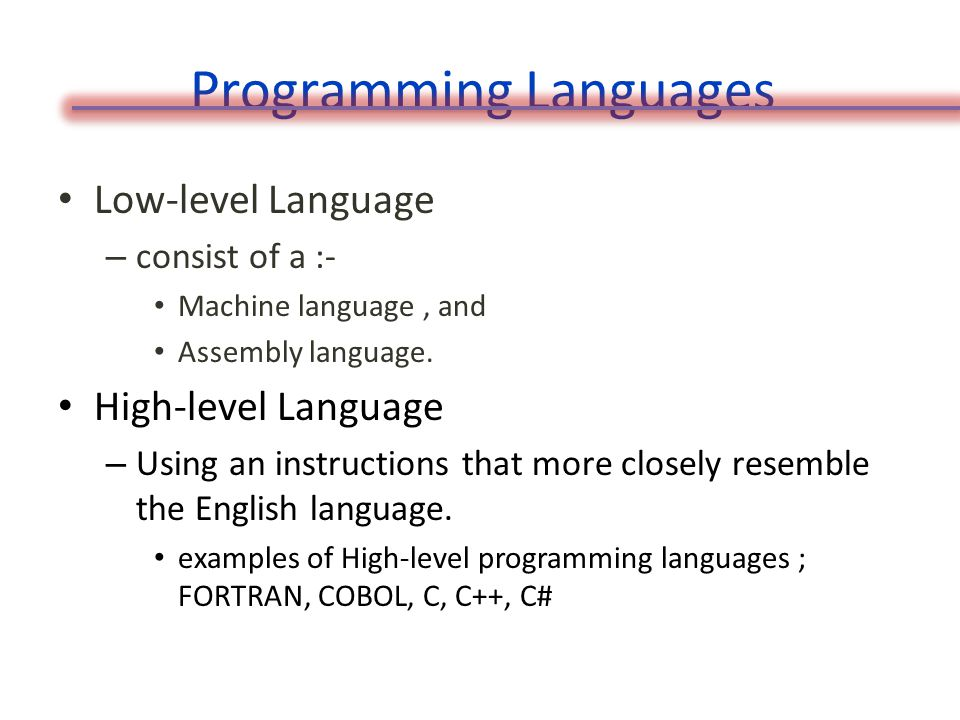 Programming Languages Low-level Language – consist of a :- Machine language, and Assembly language.