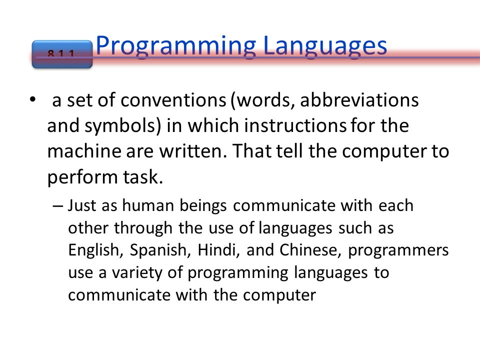 Programming Languages a set of conventions (words, abbreviations and symbols) in which instructions for the machine are written.