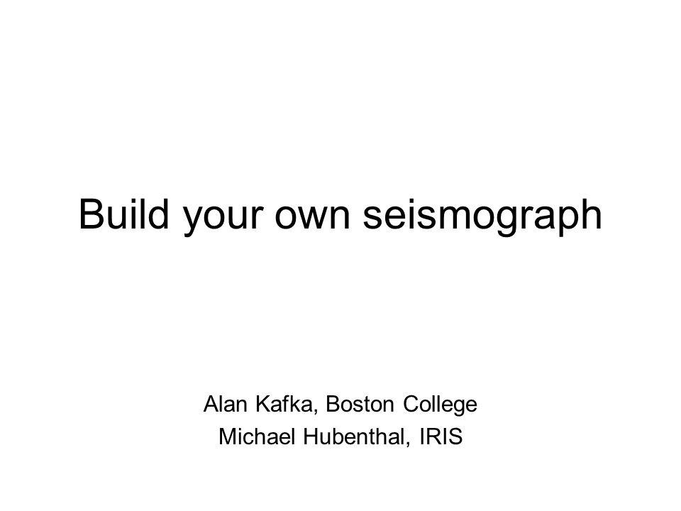 Build your own seismograph Alan Kafka, Boston College Michael Hubenthal, IRIS