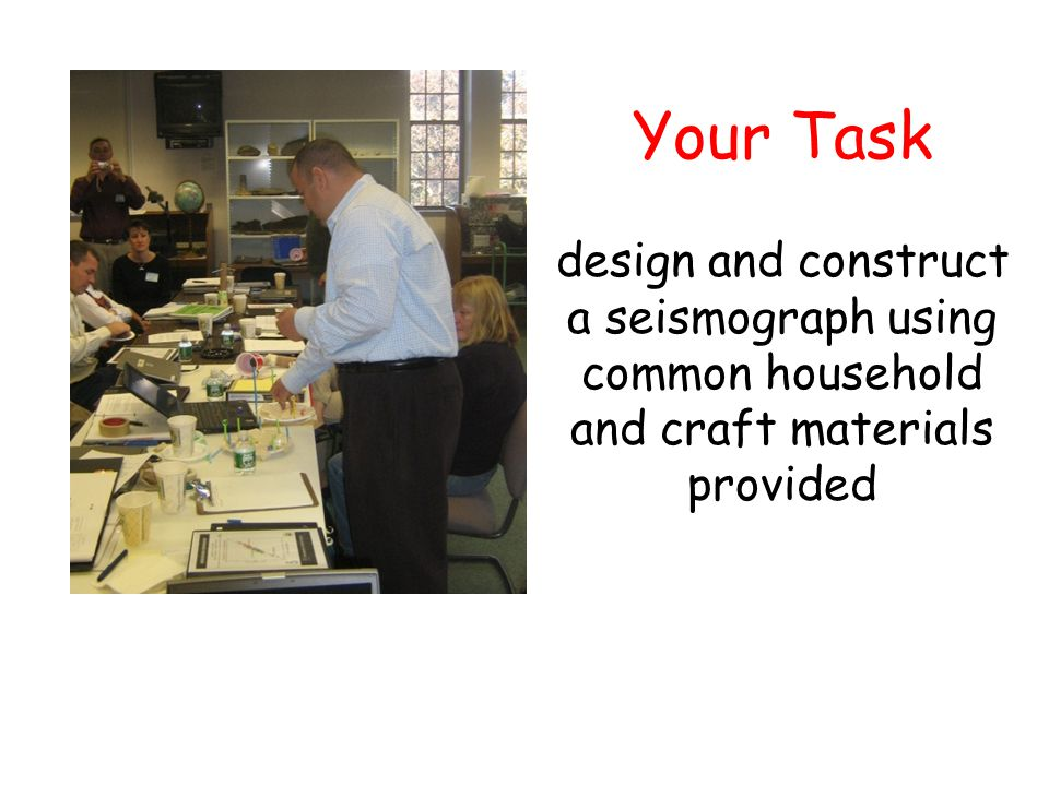 Your Task design and construct a seismograph using common household and craft materials provided
