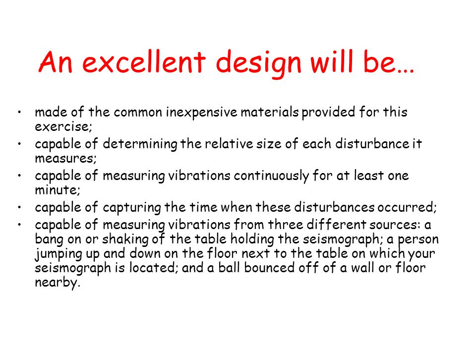 An excellent design will be… made of the common inexpensive materials provided for this exercise; capable of determining the relative size of each disturbance it measures; capable of measuring vibrations continuously for at least one minute; capable of capturing the time when these disturbances occurred; capable of measuring vibrations from three different sources: a bang on or shaking of the table holding the seismograph; a person jumping up and down on the floor next to the table on which your seismograph is located; and a ball bounced off of a wall or floor nearby.