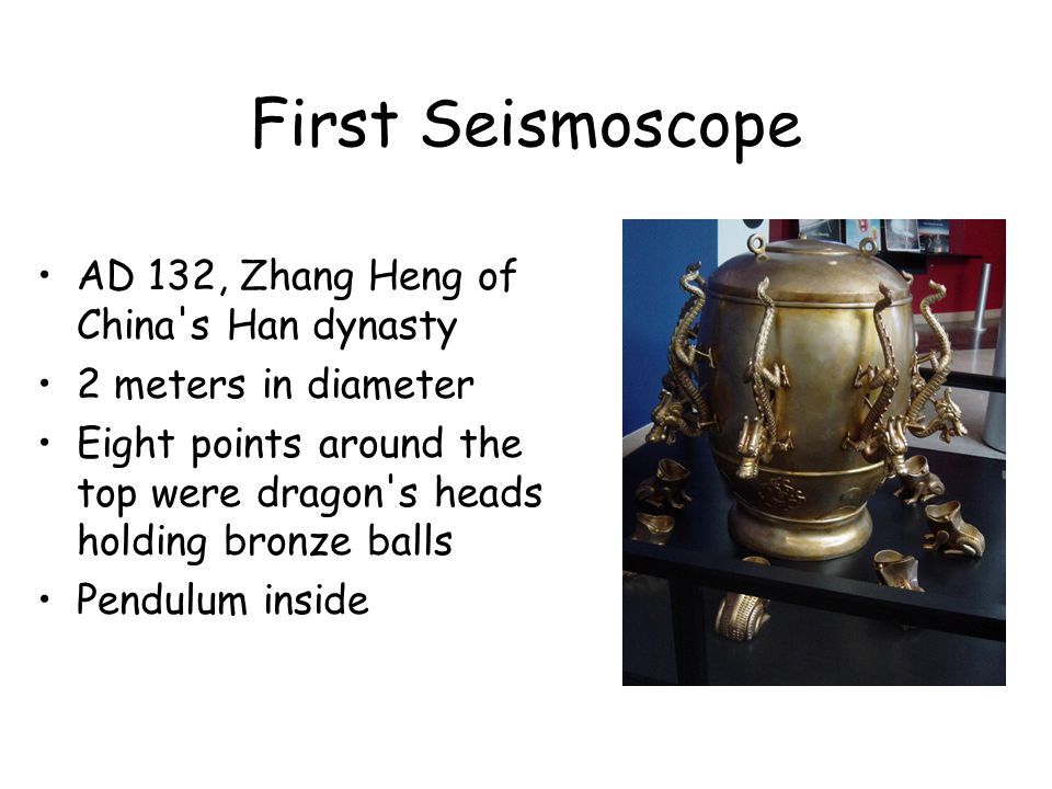 First Seismoscope AD 132, Zhang Heng of China's Han dynasty 2 meters in diameter Eight points around the top were dragon's heads holding bronze balls