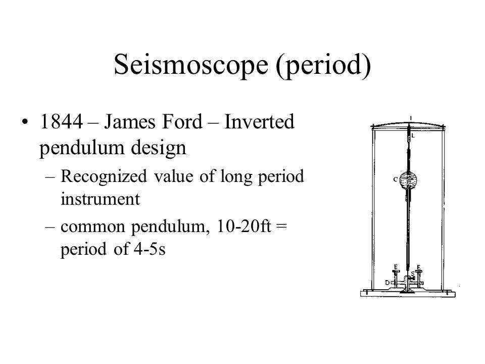 Seismoscope (period) 1844 – James Ford – Inverted pendulum design –Recognized value of long period instrument –common pendulum, 10-20ft = period of 4-5s