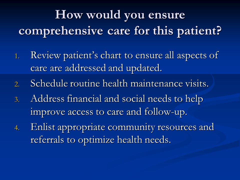 How would you ensure comprehensive care for this patient.
