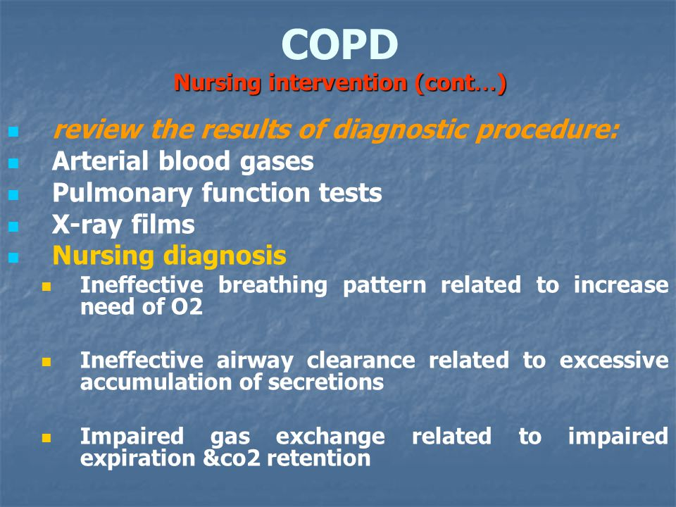 Nursing intervention (cont … ) COPD Nursing intervention (cont … ) review the results of diagnostic procedure: Arterial blood gases Pulmonary function tests X-ray films Nursing diagnosis Ineffective breathing pattern related to increase need of O2 Ineffective airway clearance related to excessive accumulation of secretions Impaired gas exchange related to impaired expiration &co2 retention