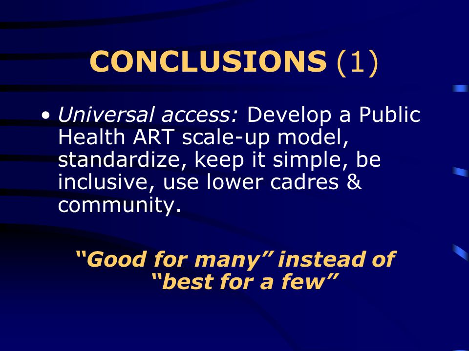 CONCLUSIONS (1) Universal access: Develop a Public Health ART scale-up model, standardize, keep it simple, be inclusive, use lower cadres & community.
