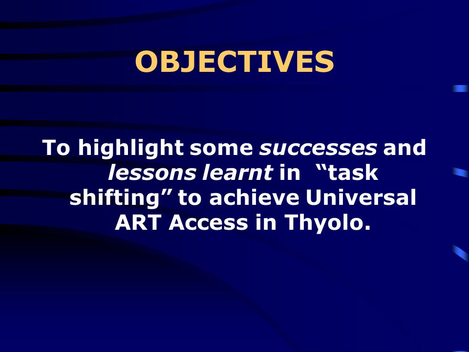 OBJECTIVES To highlight some successes and lessons learnt in task shifting to achieve Universal ART Access in Thyolo.