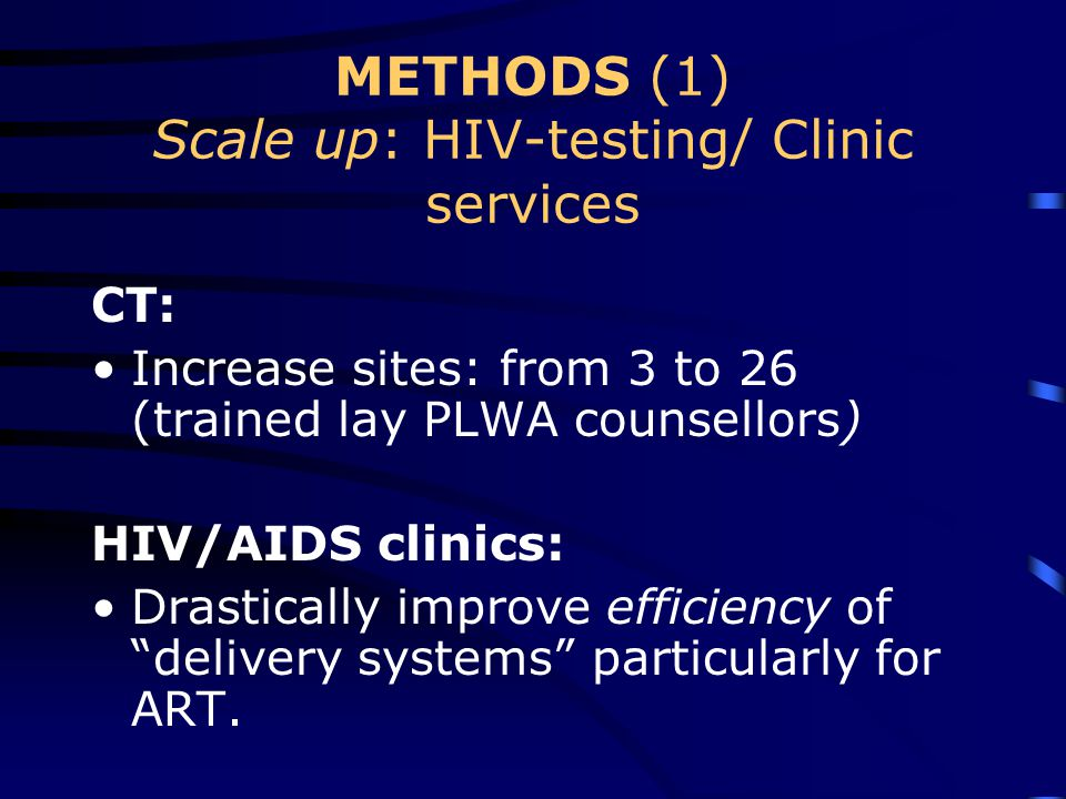 METHODS (1) Scale up: HIV-testing/ Clinic services CT: Increase sites: from 3 to 26 (trained lay PLWA counsellors) HIV/AIDS clinics: Drastically improve efficiency of delivery systems particularly for ART.