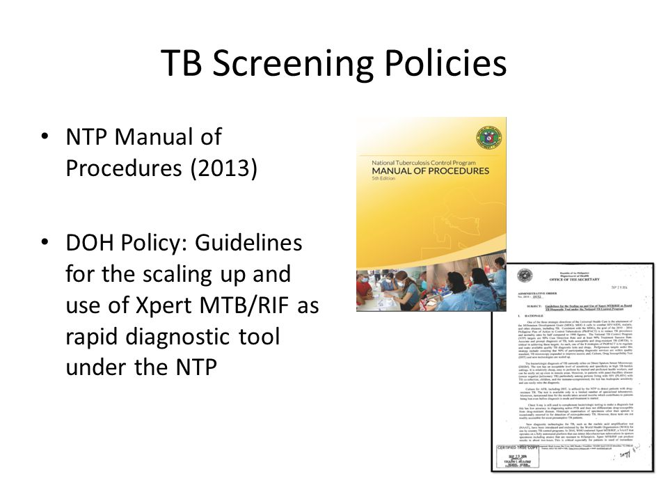 TB Screening Policies NTP Manual of Procedures (2013) DOH Policy: Guidelines for the scaling up and use of Xpert MTB/RIF as rapid diagnostic tool under the NTP
