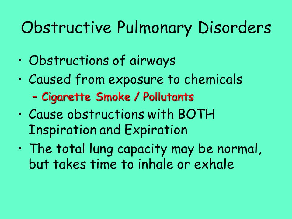Obstructive Pulmonary Disorders Obstructions of airways Caused from exposure to chemicals –Cigarette Smoke / Pollutants Cause obstructions with BOTH Inspiration and Expiration The total lung capacity may be normal, but takes time to inhale or exhale