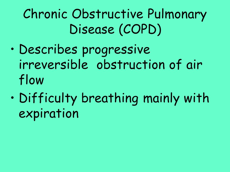 Chronic Obstructive Pulmonary Disease (COPD) Describes progressive irreversible obstruction of air flow Difficulty breathing mainly with expiration