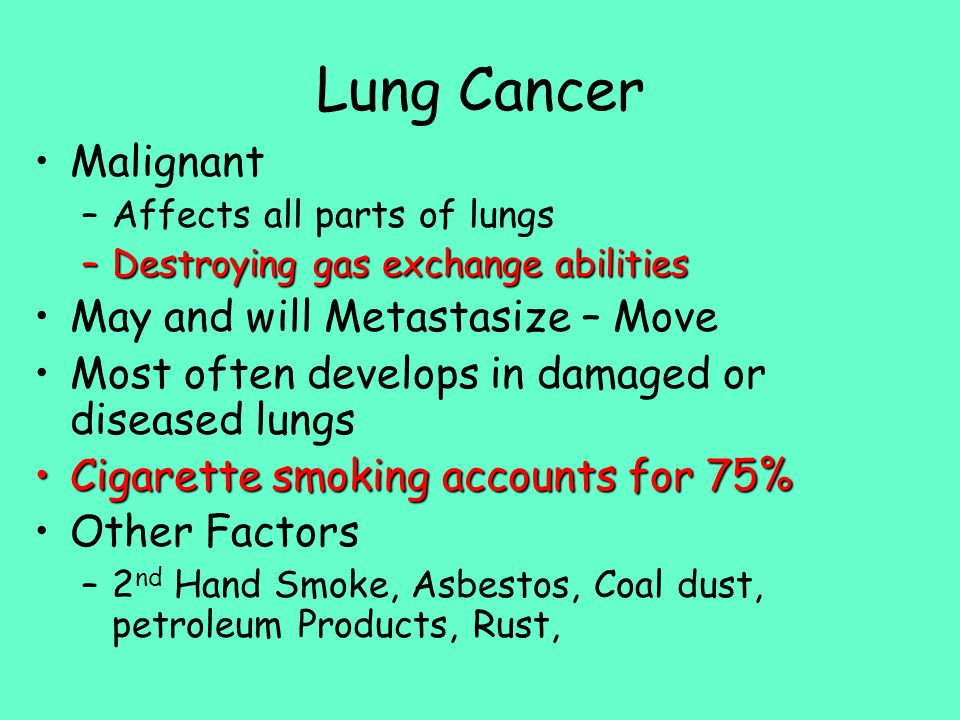 Lung Cancer Malignant –Affects all parts of lungs –Destroying gas exchange abilities May and will Metastasize – Move Most often develops in damaged or diseased lungs Cigarette smoking accounts for 75%Cigarette smoking accounts for 75% Other Factors –2 nd Hand Smoke, Asbestos, Coal dust, petroleum Products, Rust,