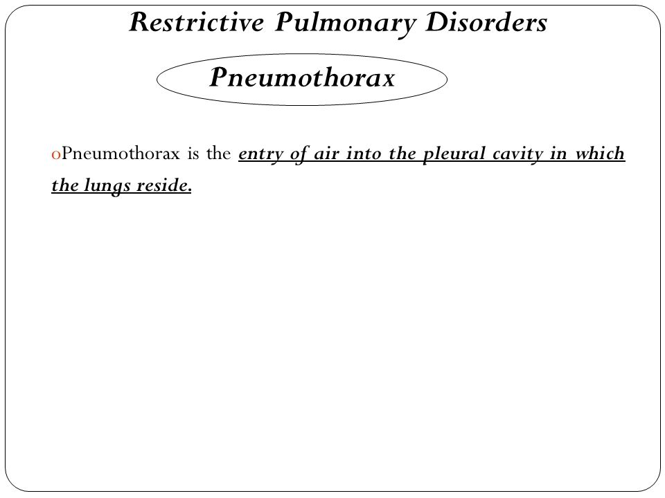 Restrictive Pulmonary Disorders Pneumothorax oPoPneumothorax is the entry of air into the pleural cavity in which the lungs reside.