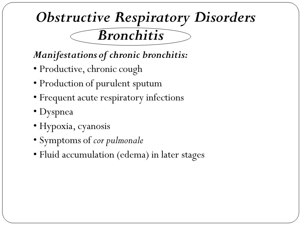 Manifestations of chronic bronchitis: Productive, chronic cough Production of purulent sputum Frequent acute respiratory infections Dyspnea Hypoxia, cyanosis Symptoms of cor pulmonale Fluid accumulation (edema) in later stages Obstructive Respiratory Disorders Bronchitis