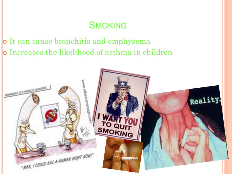 S MOKING It can cause bronchitis and emphysema Increases the likelihood of asthma in children