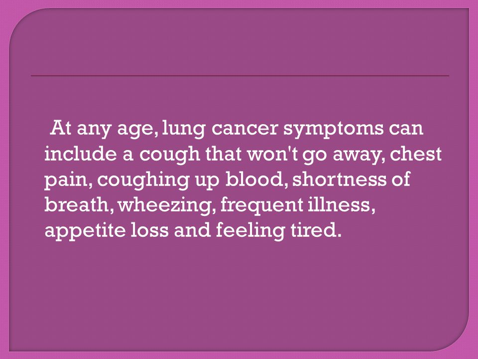 At any age, lung cancer symptoms can include a cough that won t go away, chest pain, coughing up blood, shortness of breath, wheezing, frequent illness, appetite loss and feeling tired.