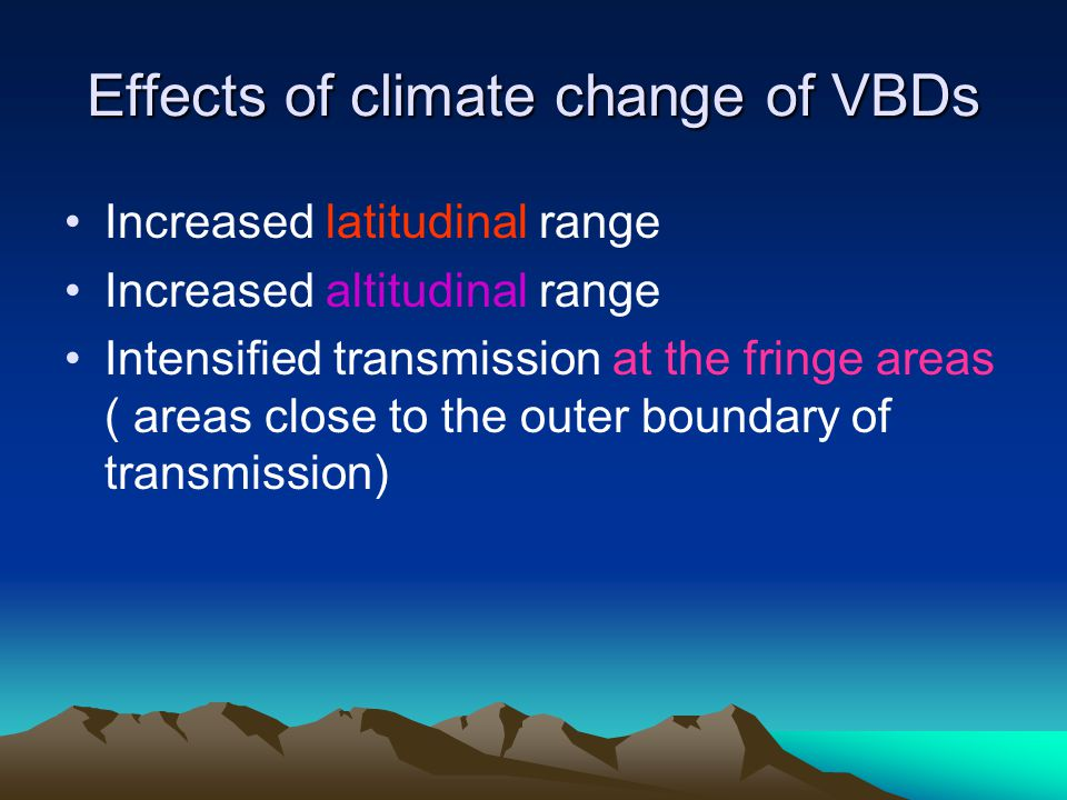 Effects of climate change of VBDs Increased latitudinal range Increased altitudinal range Intensified transmission at the fringe areas ( areas close to the outer boundary of transmission)