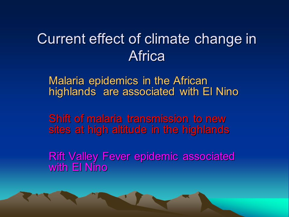Current effect of climate change in Africa Malaria epidemics in the African highlands are associated with El Nino Shift of malaria transmission to new sites at high altitude in the highlands Rift Valley Fever epidemic associated with El Nino