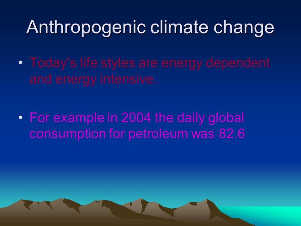 Anthropogenic climate change Today's life styles are energy dependent and energy intensive.