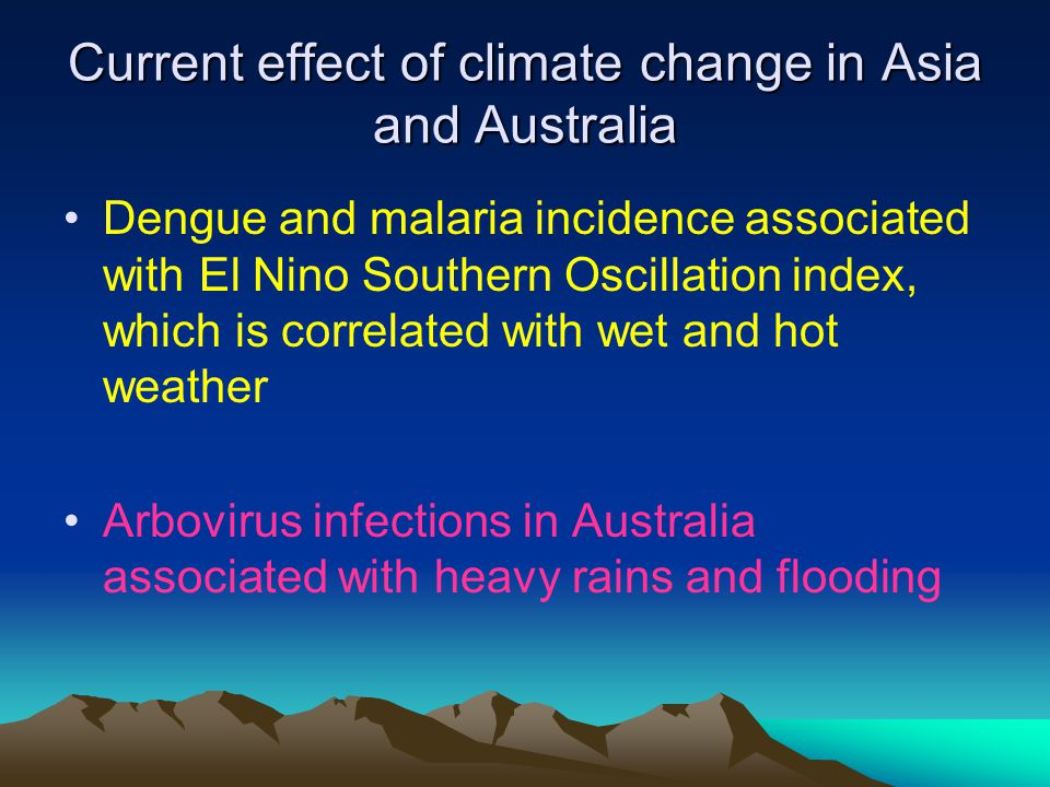 Current effect of climate change in Asia and Australia Dengue and malaria incidence associated with El Nino Southern Oscillation index, which is correlated with wet and hot weather Arbovirus infections in Australia associated with heavy rains and flooding