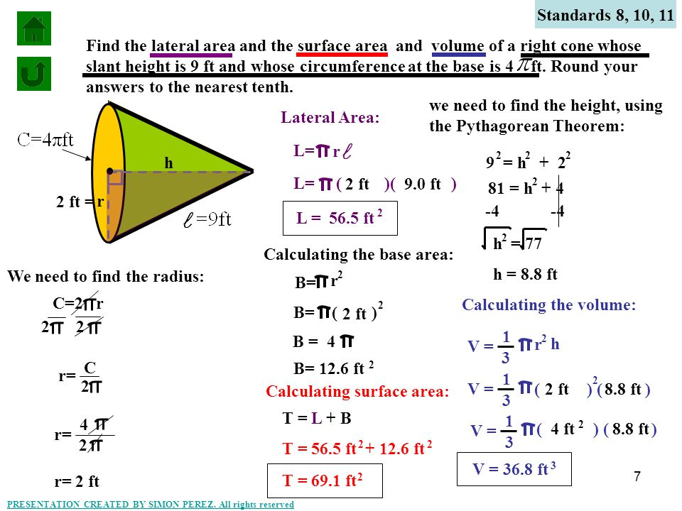 8 Standards 8, 10, 11 Find the lateral area, the surface area, and the volume of a right cone whose height is 18 m and whose slant height is 22 m.