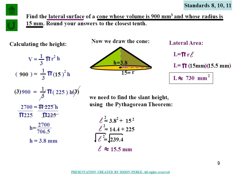 9 Standards 8, 10, 11 Find the lateral surface of a cone whose volume is 900 mm and whose radius is 15 mm. Round your answers to the closest tenth. 3