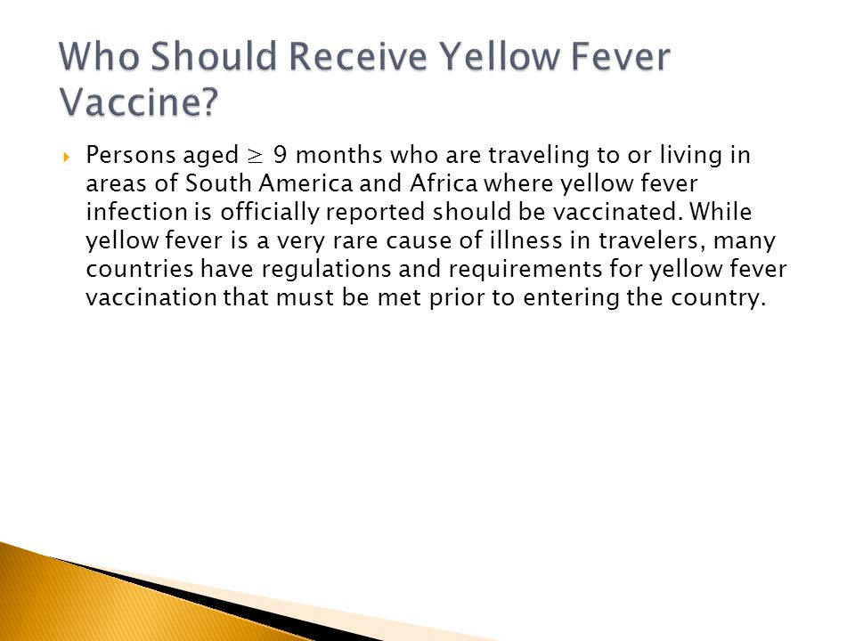  Persons aged ≥ 9 months who are traveling to or living in areas of South America and Africa where yellow fever infection is officially reported should be vaccinated.