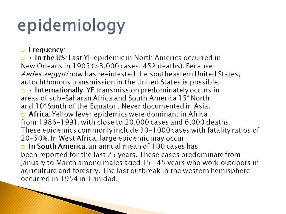  Frequency:  In the US: Last YF epidemic in North America occurred in New Orleans in 1905 (>3,000 cases, 452 deaths).