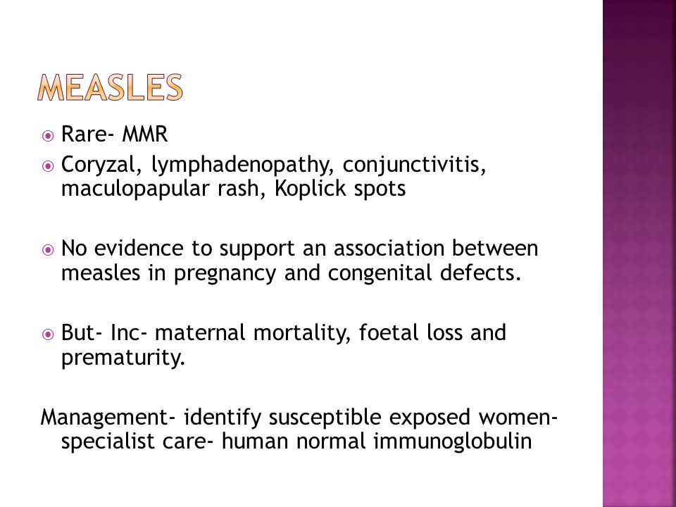  Rare- MMR  Coryzal, lymphadenopathy, conjunctivitis, maculopapular rash, Koplick spots  No evidence to support an association between measles in pregnancy and congenital defects.