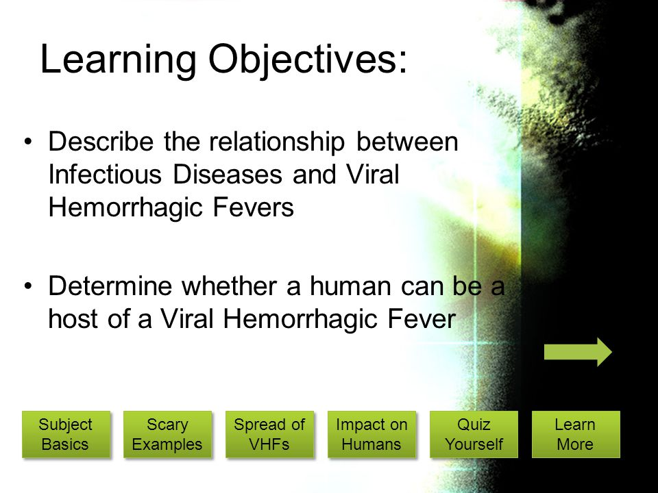 Learning Objectives: Describe the relationship between Infectious Diseases and Viral Hemorrhagic Fevers Determine whether a human can be a host of a Viral Hemorrhagic Fever Subject Basics Subject Basics Scary Examples Scary Examples Spread of VHFs Spread of VHFs Impact on Humans Impact on Humans Quiz Yourself Quiz Yourself Learn More Learn More