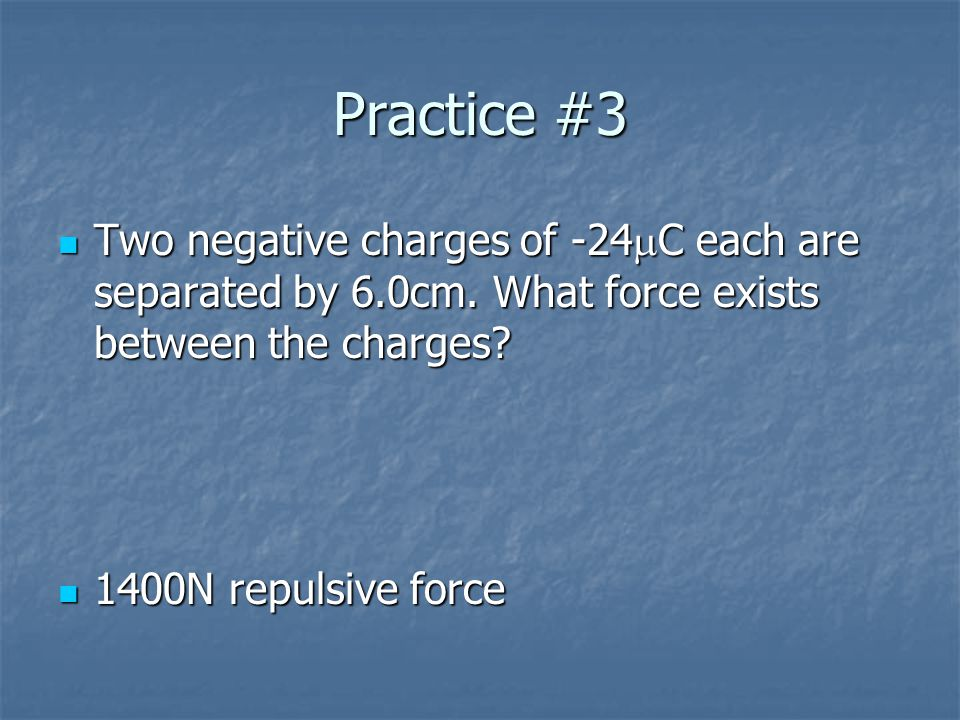 Practice #2 Two charges q1 and q2 are a distance d apart and exert a force F on each other.