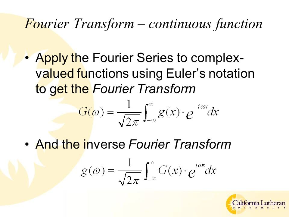 Fourier Transform – continuous function Apply the Fourier Series to complex- valued functions using Euler's notation to get the Fourier Transform And the inverse Fourier Transform