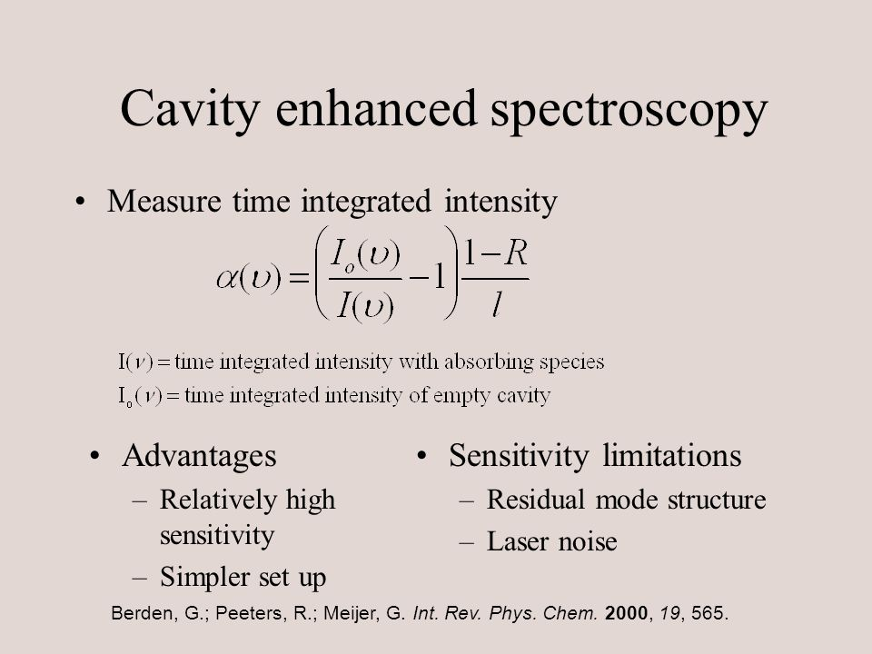 Cavity enhanced spectroscopy Measure time integrated intensity Advantages –Relatively high sensitivity –Simpler set up Sensitivity limitations –Residual mode structure –Laser noise Berden, G.; Peeters, R.; Meijer, G.