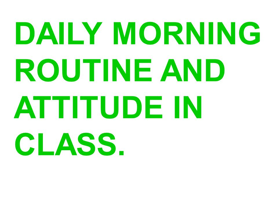 DAILY MORNING ROUTINE AND ATTITUDE IN CLASS.