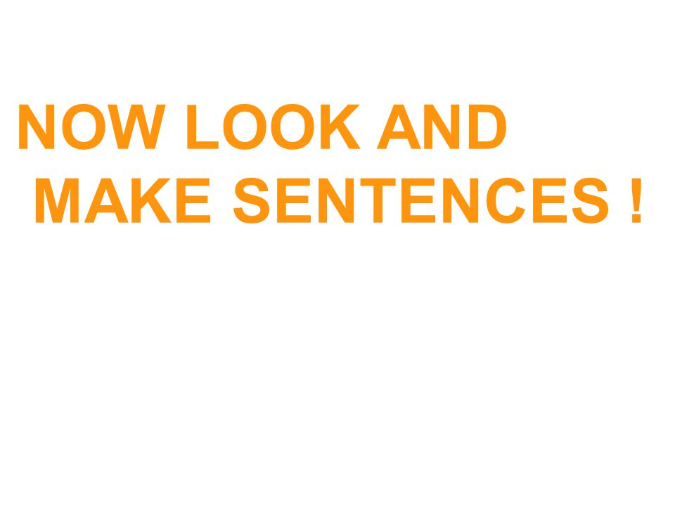 NOW LOOK AND MAKE SENTENCES !