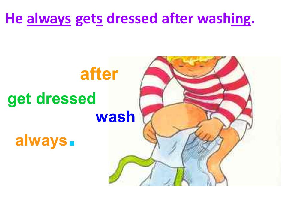 He always gets dressed after washing. get dressed after wash always.