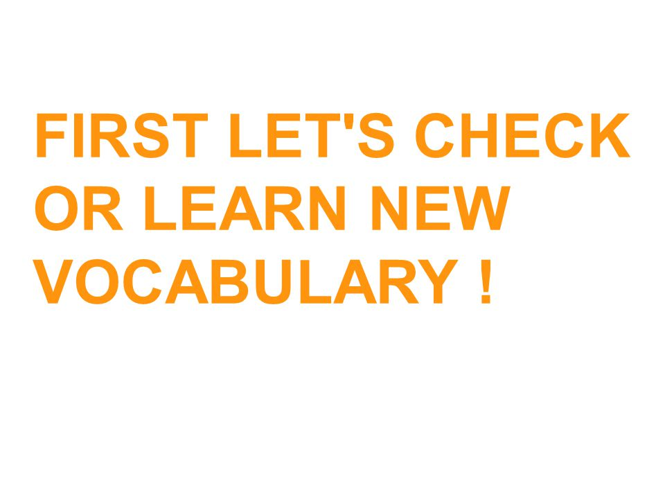 FIRST LET S CHECK OR LEARN NEW VOCABULARY !