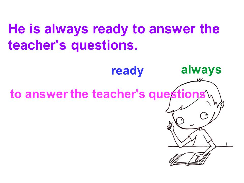 always ready to answer the teacher s questions He is always ready to answer the teacher s questions.