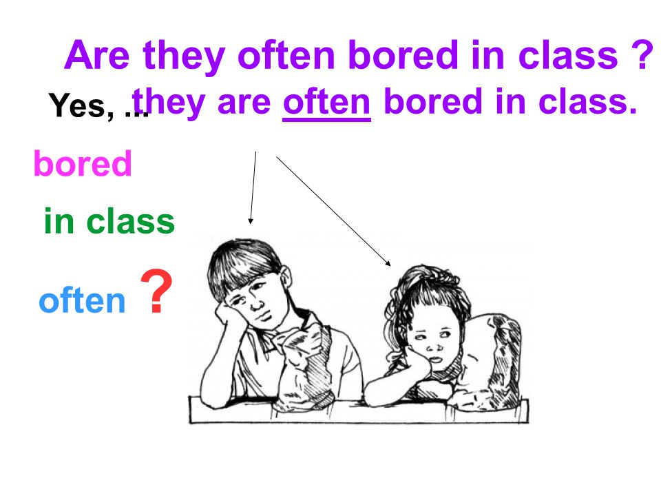often bored in class they are often bored in class. Are they often bored in class Yes,...