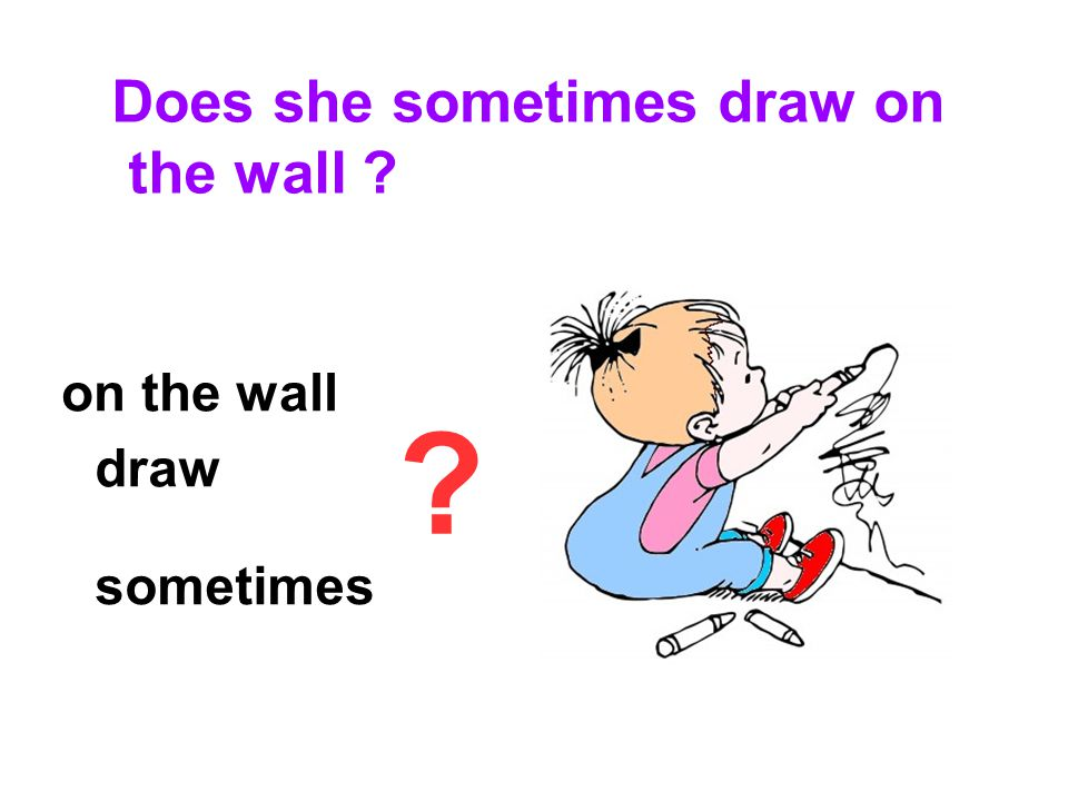 sometimes draw on the wall Does she sometimes draw on the wall