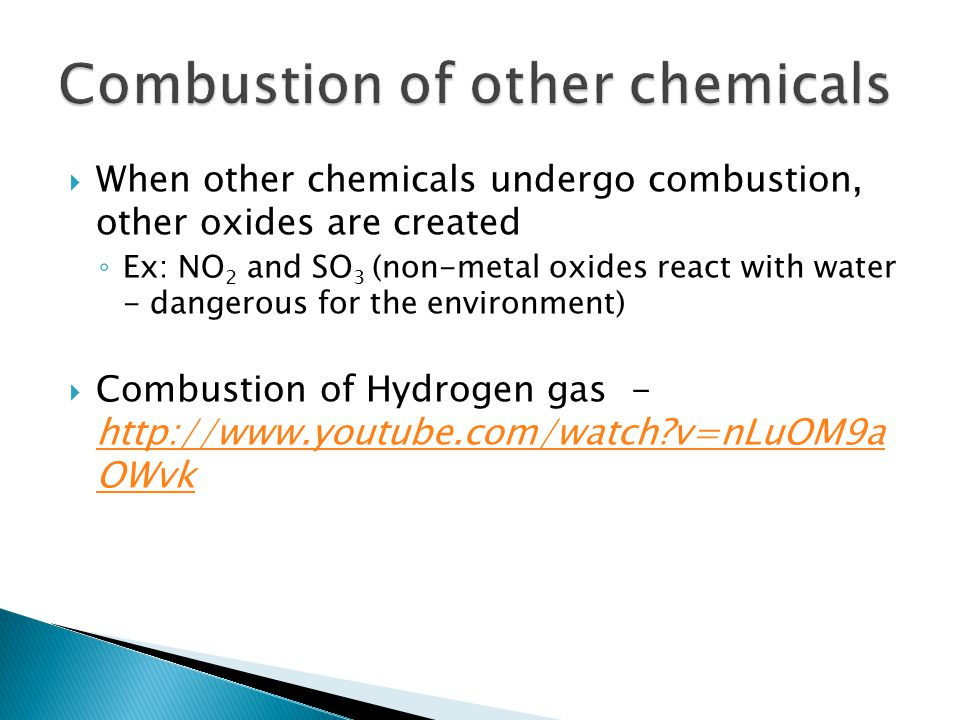  When other chemicals undergo combustion, other oxides are created ◦ Ex: NO 2 and SO 3 (non-metal oxides react with water - dangerous for the environment)  Combustion of Hydrogen gas -   v=nLuOM9a OWvk   v=nLuOM9a OWvk