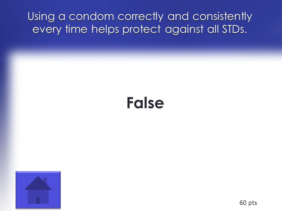 Using a condom correctly and consistently every time helps protect against all STDs. False 60 pts
