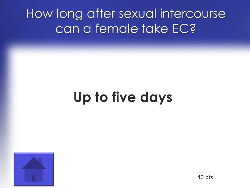 How long after sexual intercourse can a female take EC Up to five days 40 pts