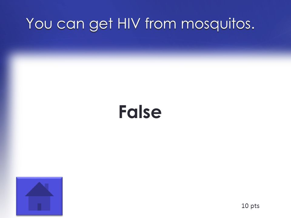 You can get HIV from mosquitos. False 10 pts