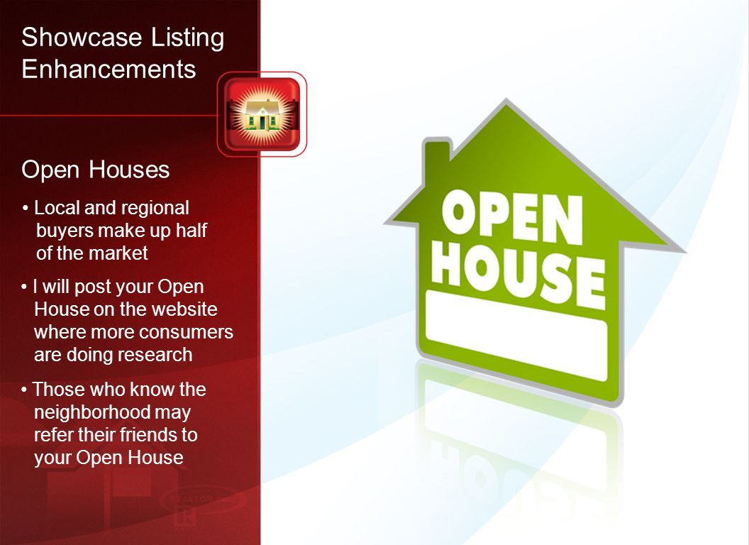 24 Local and regional buyers make up half of the market I will post your Open House on the website where more consumers are doing research Those who know the neighborhood may refer their friends to your Open House Open Houses Showcase Listing Enhancements