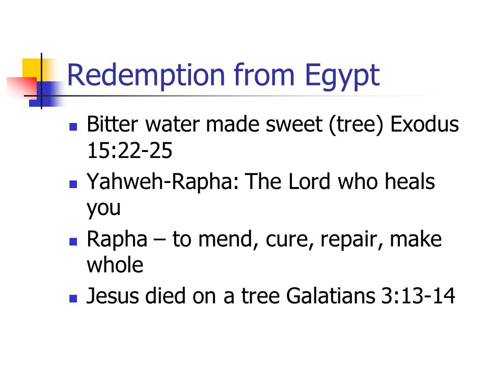Redemption from Egypt Bitter water made sweet (tree) Exodus 15:22-25 Yahweh-Rapha: The Lord who heals you Rapha – to mend, cure, repair, make whole Jesus died on a tree Galatians 3:13-14